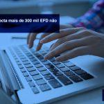 Economia-detecta-mais-de-300-mil-EFD-não-entregues-2 - Economia detecta mais de 300 mil EFD não entregues