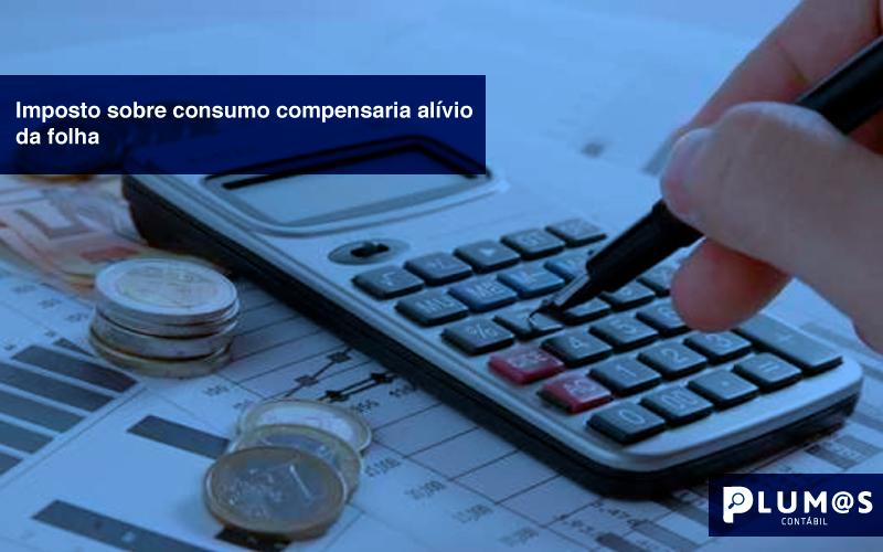 Imposto-sobre-consumo-compensaria-alívio-da-folha - Imposto sobre consumo compensaria alívio da folha.