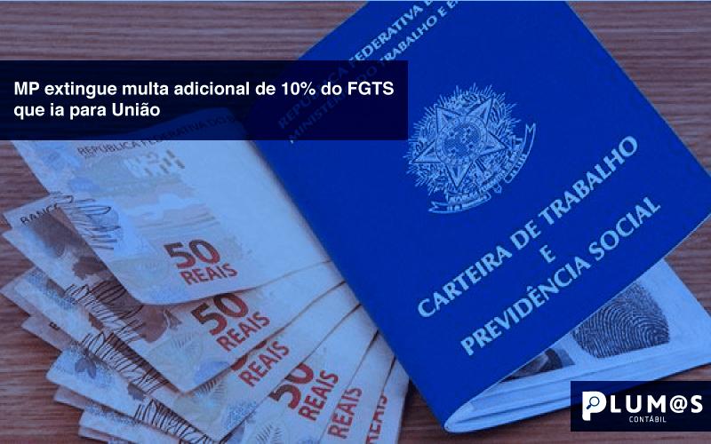 MP-extingue-multa-adicional-de-10%-do-FGTS-que-ia-para-União - MP extingue multa adicional de 10% do FGTS que ia para União