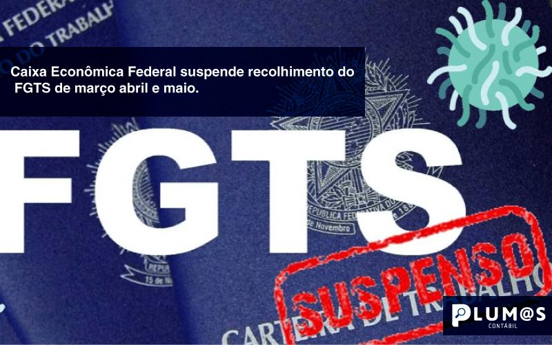info - Caixa Econômica Federal suspende recolhimento do FGTS de março abril e maio