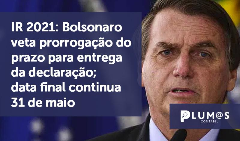 banner 01 IR 2021 Bolsonaro - IR 2021: Bolsonaro veta prorrogação do prazo para entrega da declaração; data final continua 31 de maio